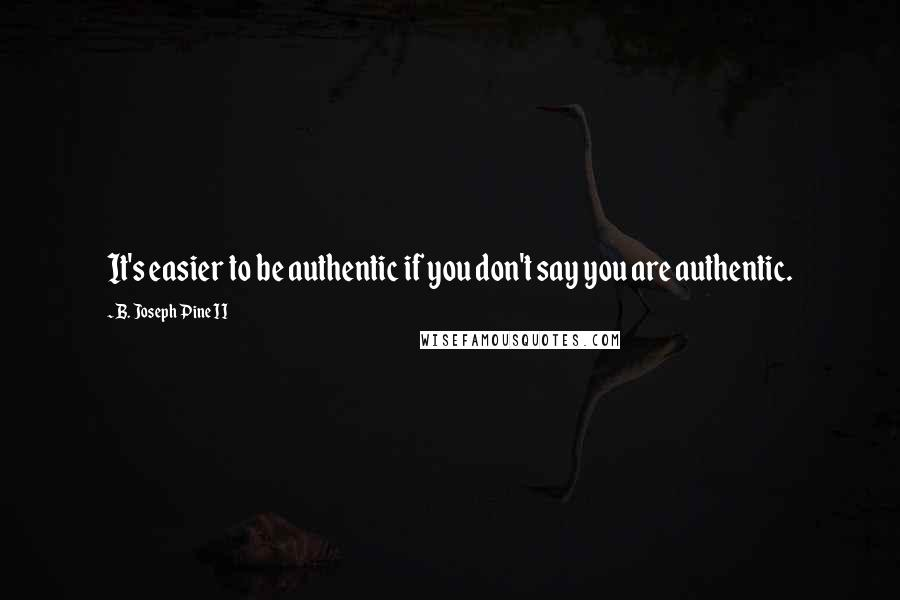 B. Joseph Pine II quotes: It's easier to be authentic if you don't say you are authentic.