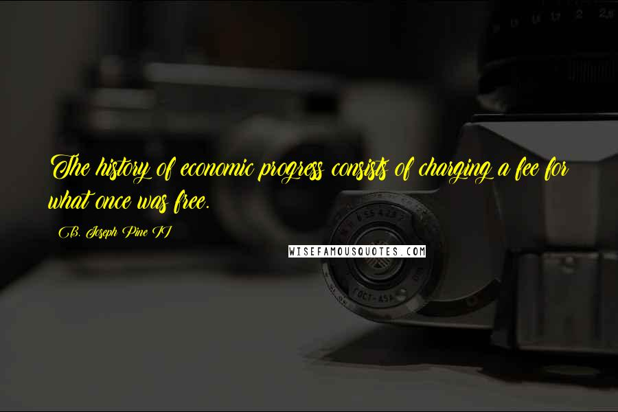 B. Joseph Pine II quotes: The history of economic progress consists of charging a fee for what once was free.
