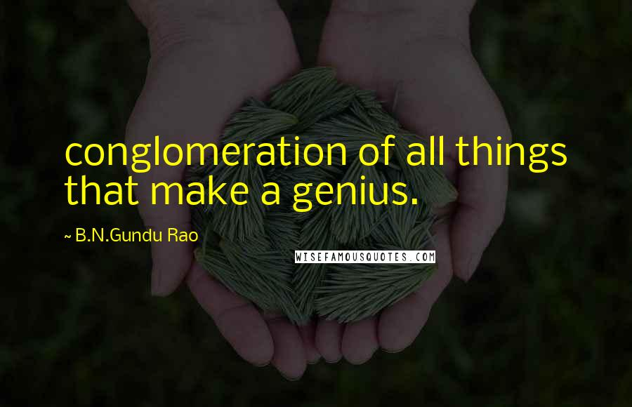 B.N.Gundu Rao quotes: conglomeration of all things that make a genius.
