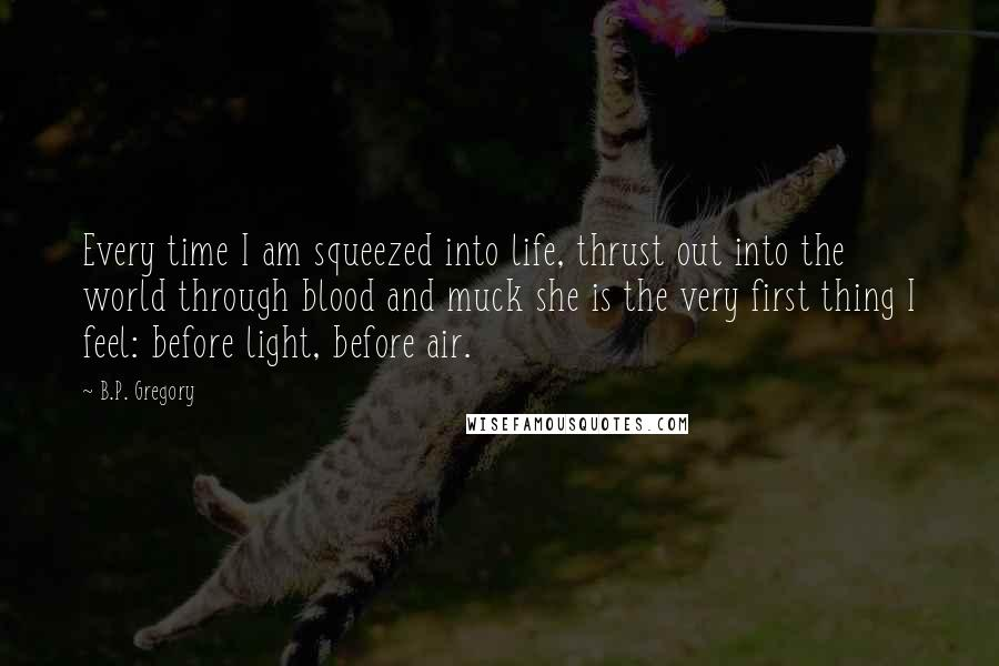 B.P. Gregory quotes: Every time I am squeezed into life, thrust out into the world through blood and muck she is the very first thing I feel: before light, before air.