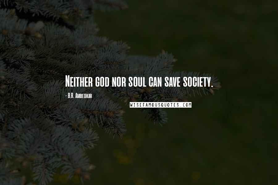 B.R. Ambedkar quotes: Neither god nor soul can save society.