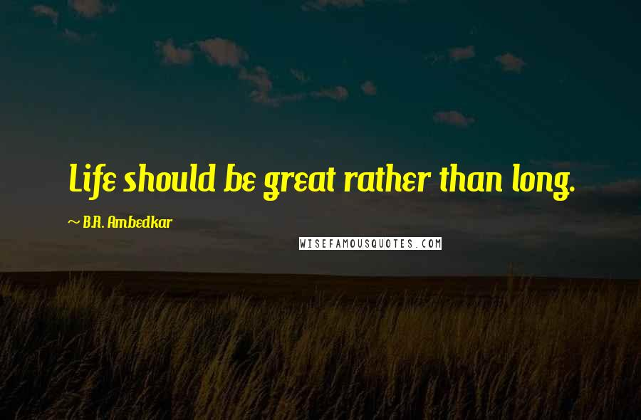 B.R. Ambedkar quotes: Life should be great rather than long.