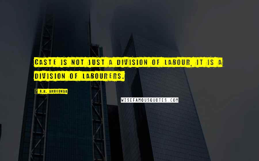 B.R. Ambedkar quotes: Caste is not just a division of labour, it is a division of labourers.