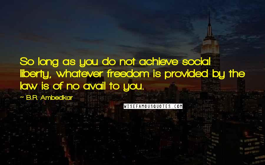 B.R. Ambedkar quotes: So long as you do not achieve social liberty, whatever freedom is provided by the law is of no avail to you.