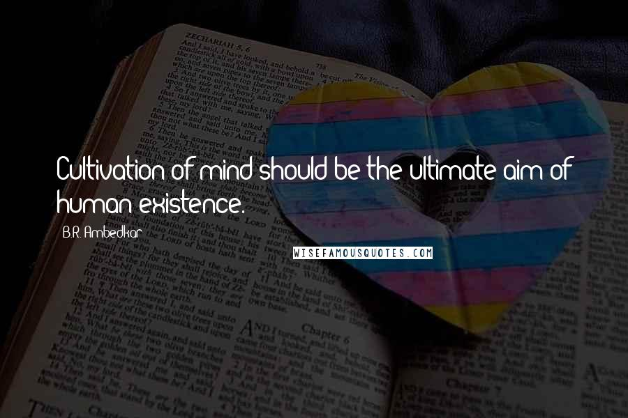 B.R. Ambedkar quotes: Cultivation of mind should be the ultimate aim of human existence.