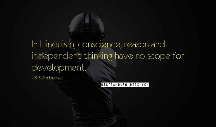 B.R. Ambedkar quotes: In Hinduism, conscience, reason and independent thinking have no scope for development.