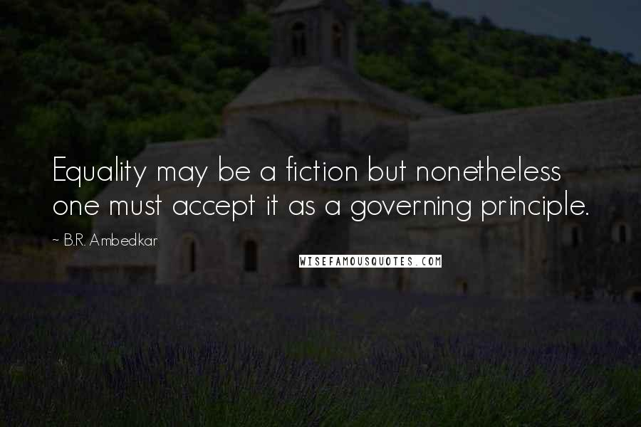 B.R. Ambedkar quotes: Equality may be a fiction but nonetheless one must accept it as a governing principle.