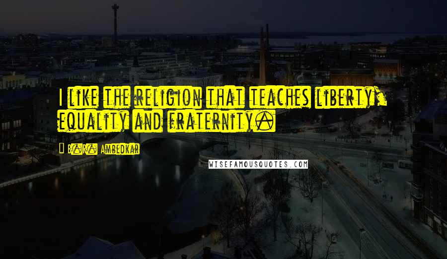 B.R. Ambedkar quotes: I like the religion that teaches liberty, equality and fraternity.