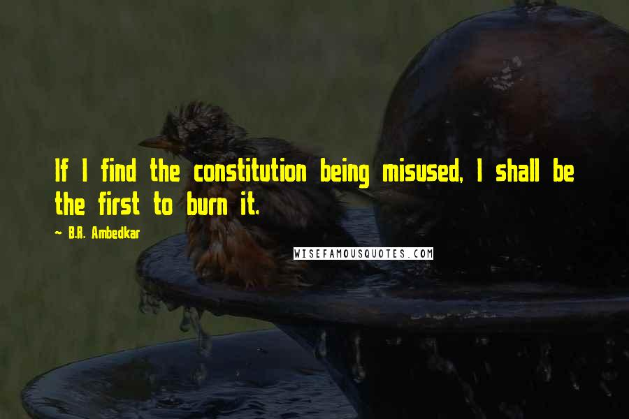 B.R. Ambedkar quotes: If I find the constitution being misused, I shall be the first to burn it.