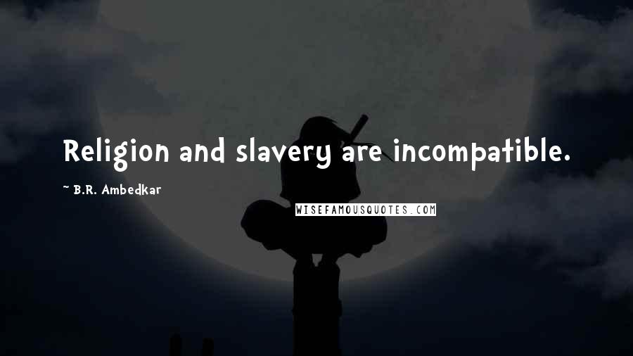 B.R. Ambedkar quotes: Religion and slavery are incompatible.