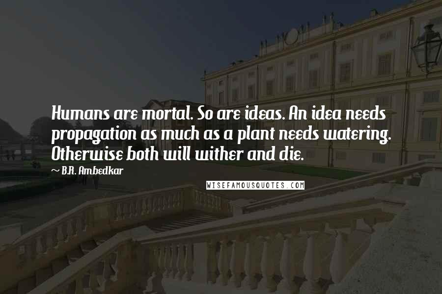 B.R. Ambedkar quotes: Humans are mortal. So are ideas. An idea needs propagation as much as a plant needs watering. Otherwise both will wither and die.