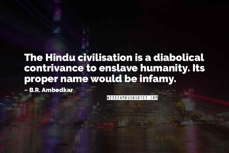 B.R. Ambedkar quotes: The Hindu civilisation is a diabolical contrivance to enslave humanity. Its proper name would be infamy.