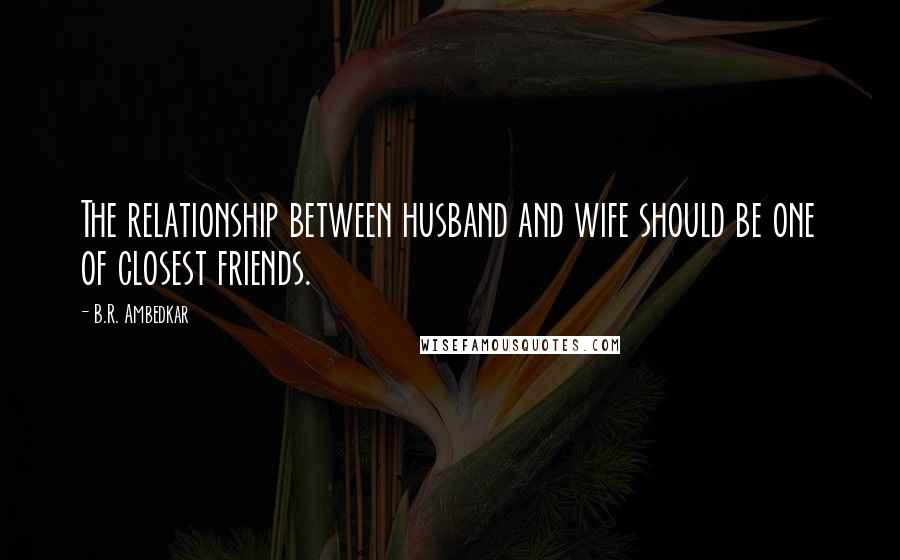 B.R. Ambedkar quotes: The relationship between husband and wife should be one of closest friends.