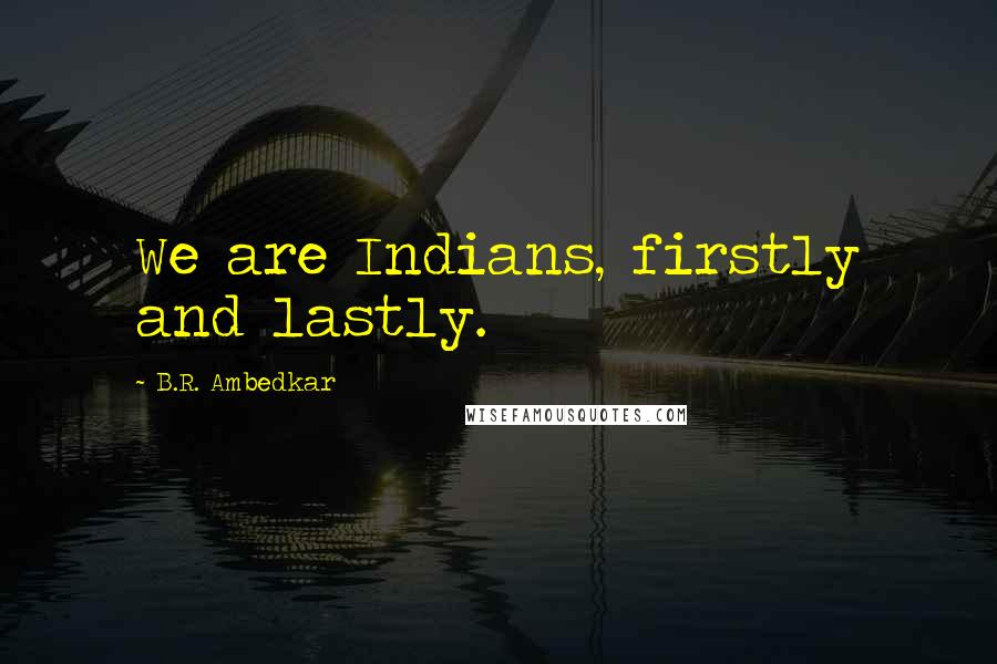 B.R. Ambedkar quotes: We are Indians, firstly and lastly.
