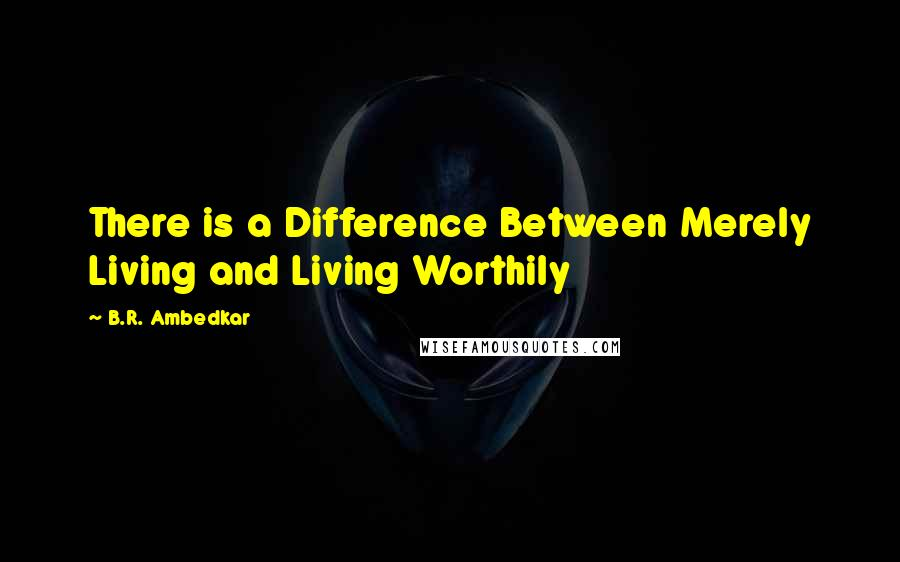 B.R. Ambedkar quotes: There is a Difference Between Merely Living and Living Worthily
