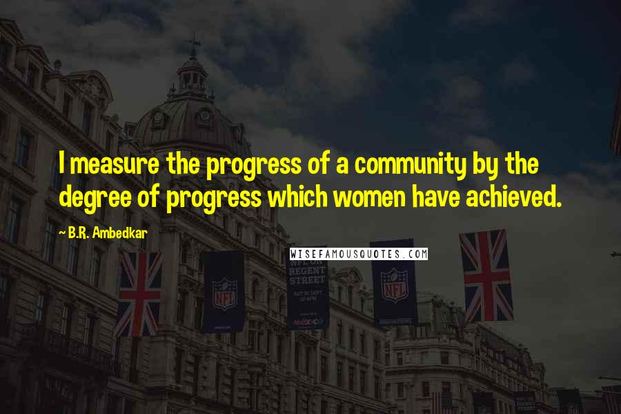 B.R. Ambedkar quotes: I measure the progress of a community by the degree of progress which women have achieved.