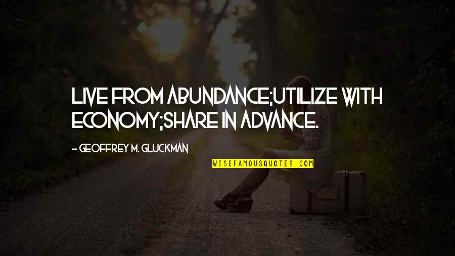 B-rad Gluckman Quotes By Geoffrey M. Gluckman: Live from abundance;Utilize with economy;Share in advance.