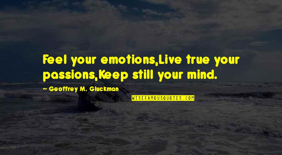 B-rad Gluckman Quotes By Geoffrey M. Gluckman: Feel your emotions,Live true your passions,Keep still your