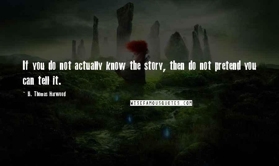 B. Thomas Harwood quotes: If you do not actually know the story, then do not pretend you can tell it.