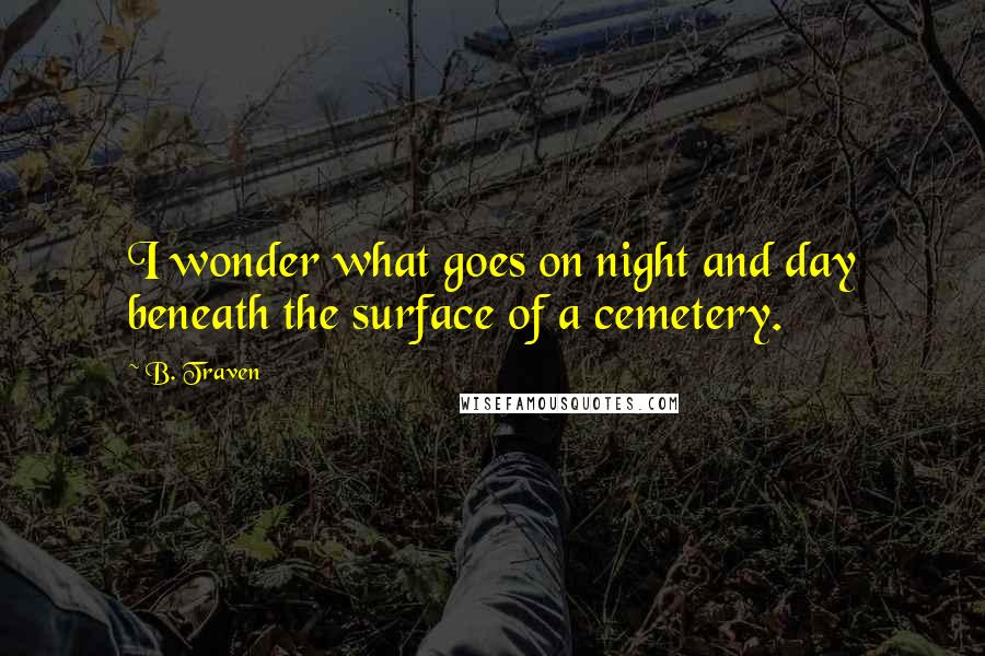 B. Traven quotes: I wonder what goes on night and day beneath the surface of a cemetery.