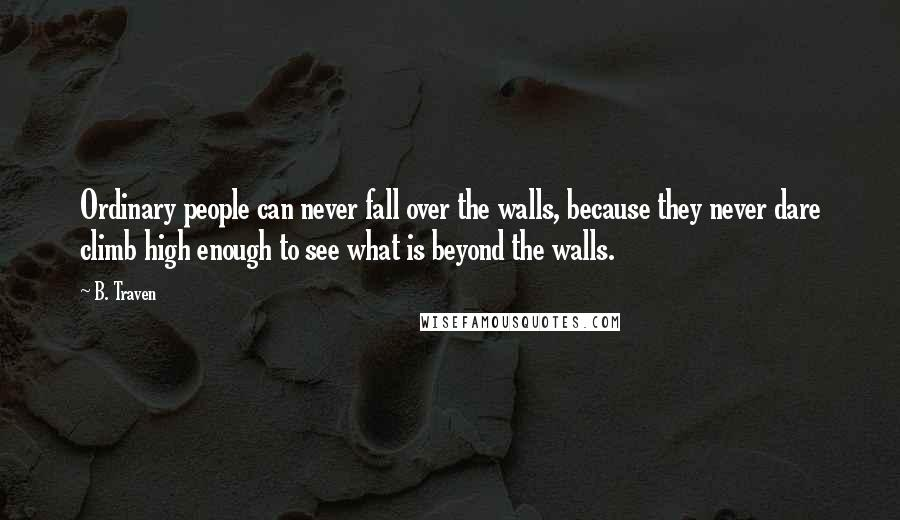 B. Traven quotes: Ordinary people can never fall over the walls, because they never dare climb high enough to see what is beyond the walls.