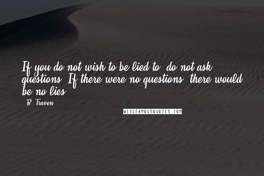 B. Traven quotes: If you do not wish to be lied to, do not ask questions. If there were no questions, there would be no lies.