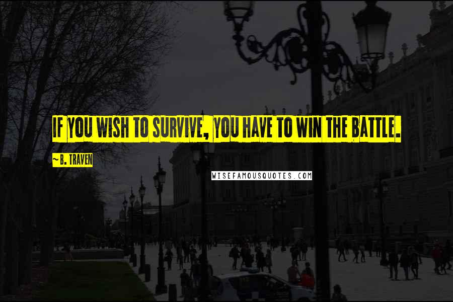 B. Traven quotes: If you wish to survive, you have to win the battle.