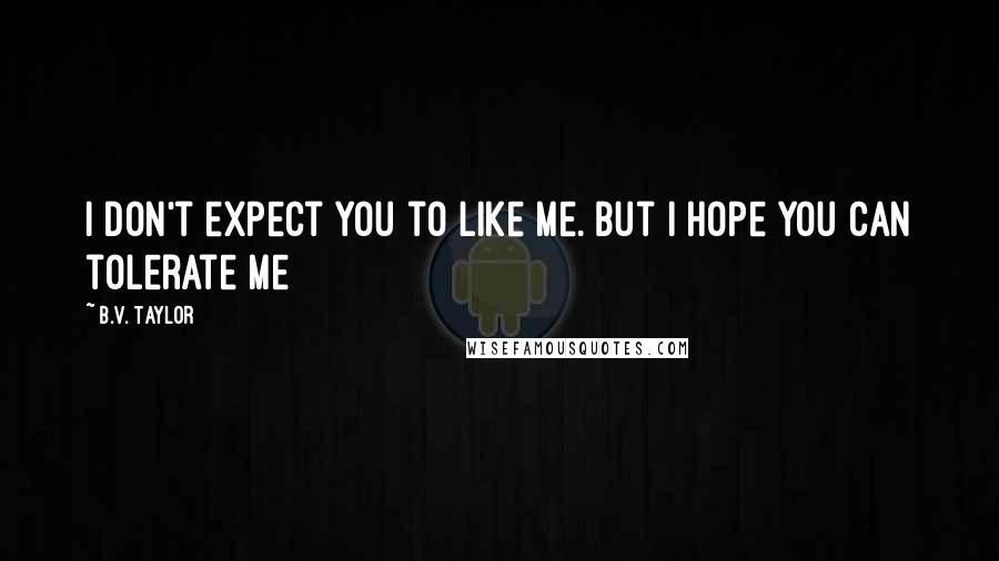 B.V. Taylor quotes: I don't expect you to like me. But I hope you can tolerate me