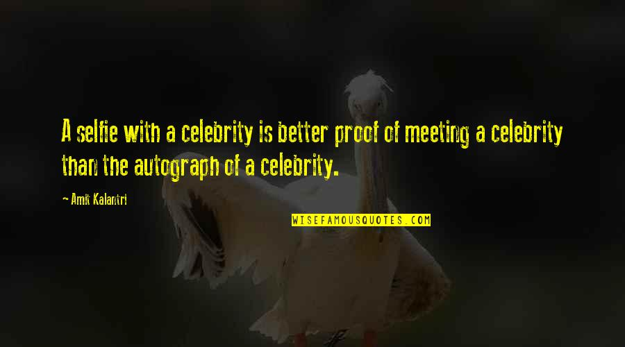 B&w Selfie Quotes By Amit Kalantri: A selfie with a celebrity is better proof