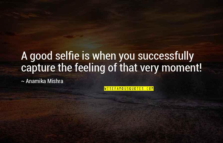 B&w Selfie Quotes By Anamika Mishra: A good selfie is when you successfully capture