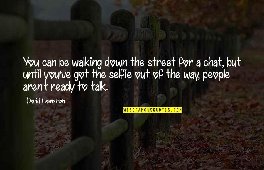 B&w Selfie Quotes By David Cameron: You can be walking down the street for