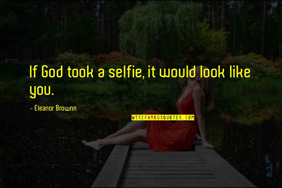 B&w Selfie Quotes By Eleanor Brownn: If God took a selfie, it would look