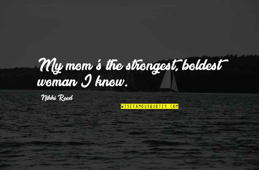 Baal Cycle Quotes By Nikki Reed: My mom's the strongest, boldest woman I know.