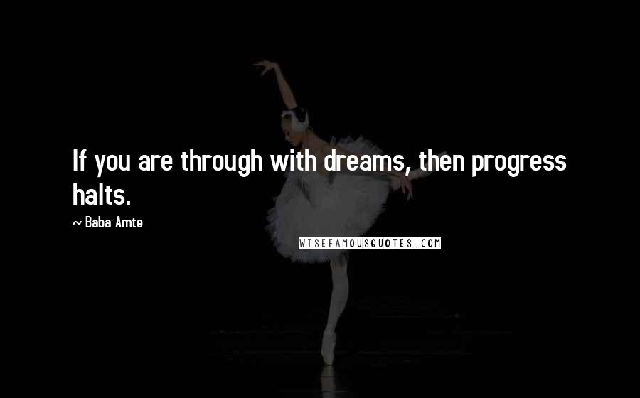 Baba Amte quotes: If you are through with dreams, then progress halts.