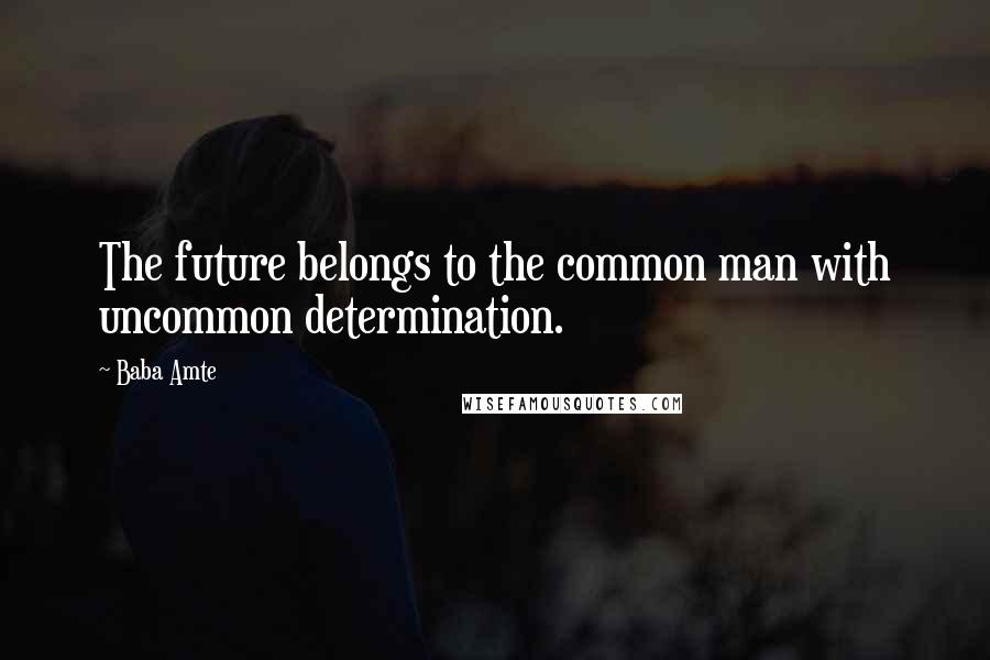 Baba Amte quotes: The future belongs to the common man with uncommon determination.