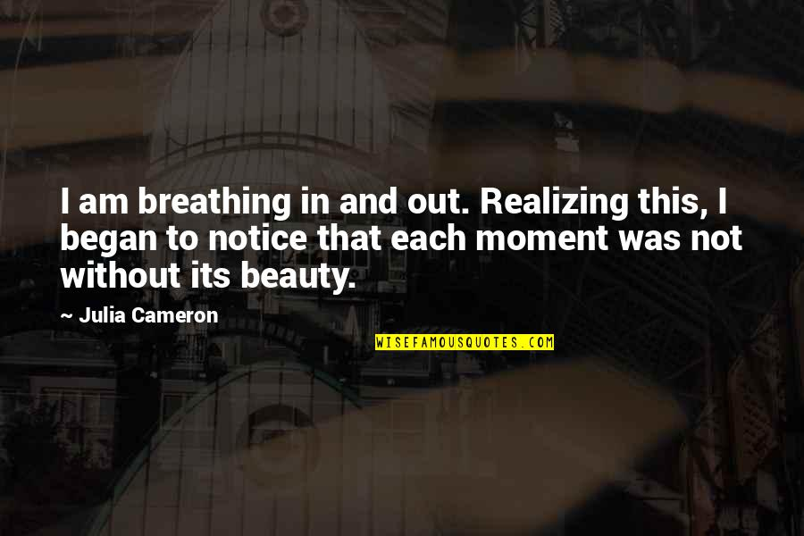 Baba Dam Rass Quotes By Julia Cameron: I am breathing in and out. Realizing this,