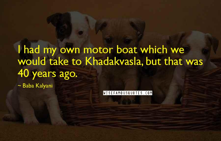 Baba Kalyani quotes: I had my own motor boat which we would take to Khadakvasla, but that was 40 years ago.