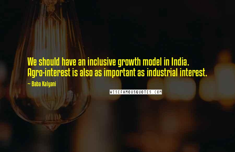 Baba Kalyani quotes: We should have an inclusive growth model in India. Agro-interest is also as important as industrial interest.