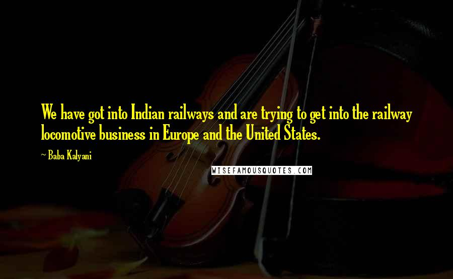 Baba Kalyani quotes: We have got into Indian railways and are trying to get into the railway locomotive business in Europe and the United States.