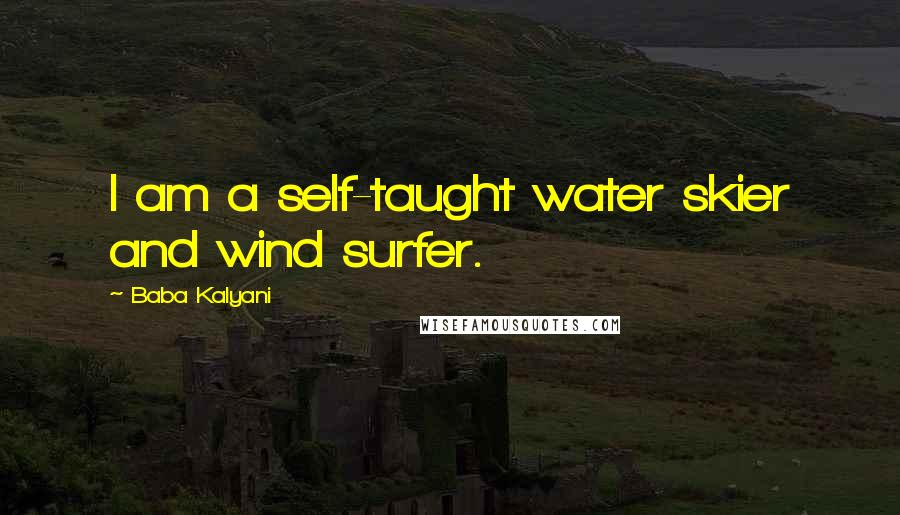 Baba Kalyani quotes: I am a self-taught water skier and wind surfer.
