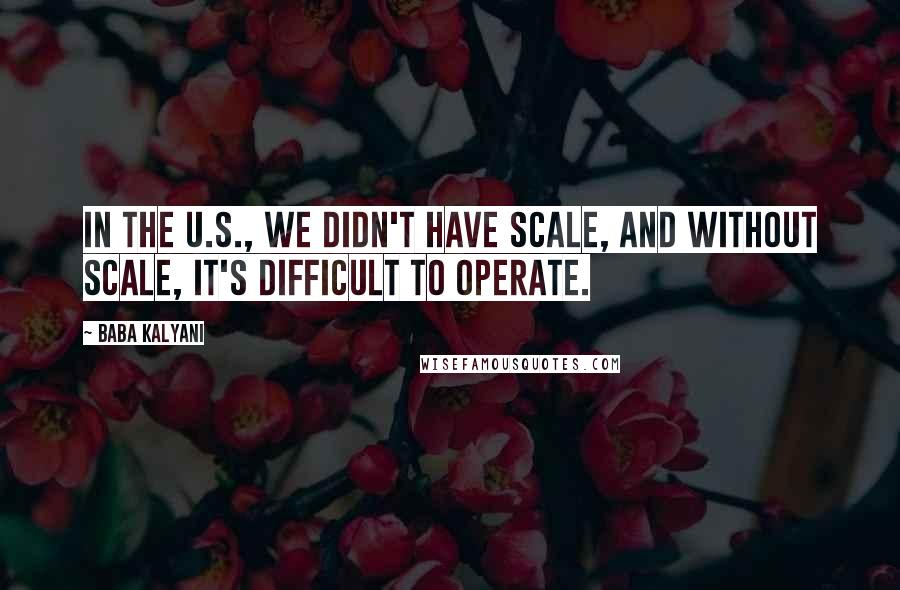 Baba Kalyani quotes: In the U.S., we didn't have scale, and without scale, it's difficult to operate.