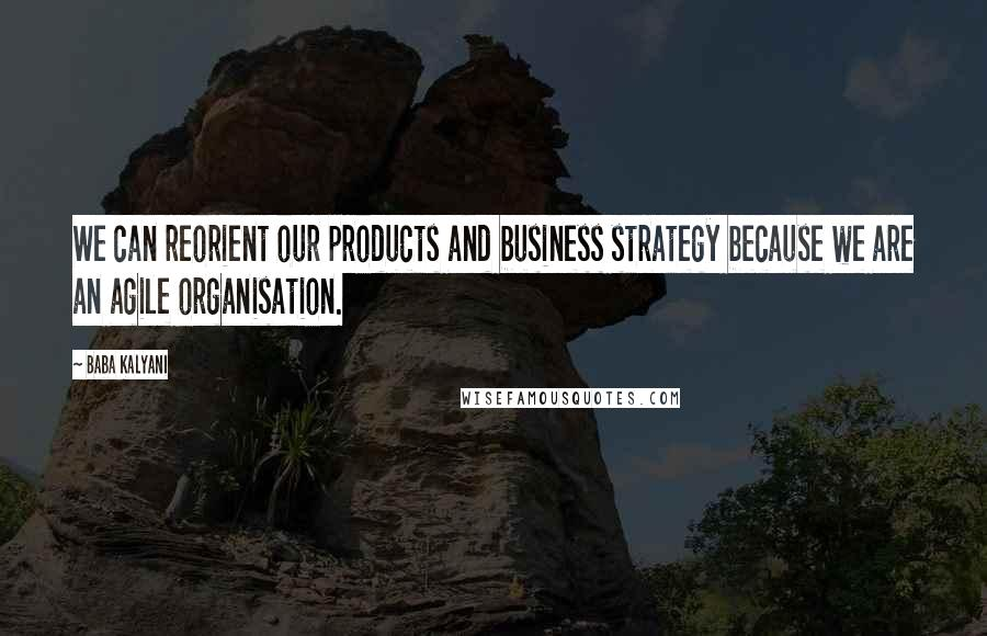 Baba Kalyani quotes: We can reorient our products and business strategy because we are an agile organisation.