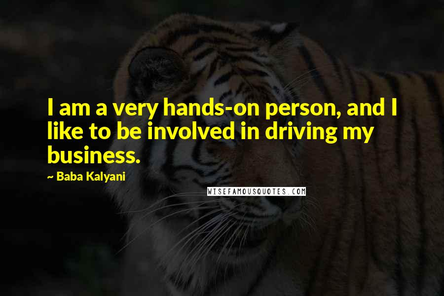 Baba Kalyani quotes: I am a very hands-on person, and I like to be involved in driving my business.