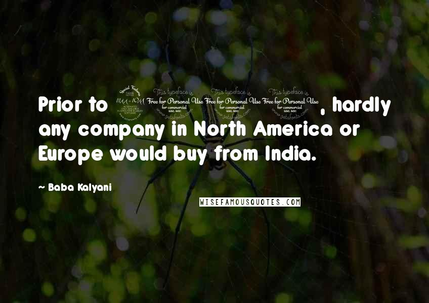 Baba Kalyani quotes: Prior to 2001, hardly any company in North America or Europe would buy from India.
