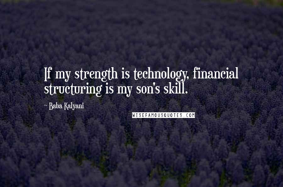 Baba Kalyani quotes: If my strength is technology, financial structuring is my son's skill.