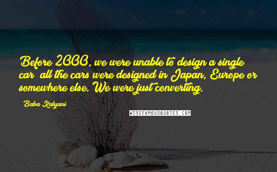 Baba Kalyani quotes: Before 2000, we were unable to design a single car; all the cars were designed in Japan, Europe or somewhere else. We were just converting.