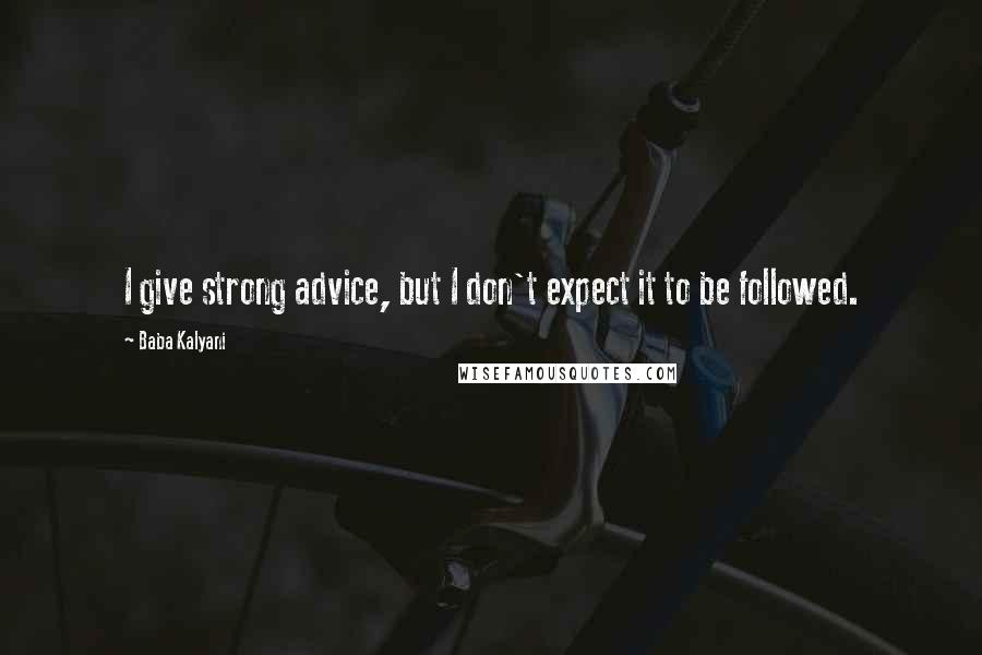 Baba Kalyani quotes: I give strong advice, but I don't expect it to be followed.