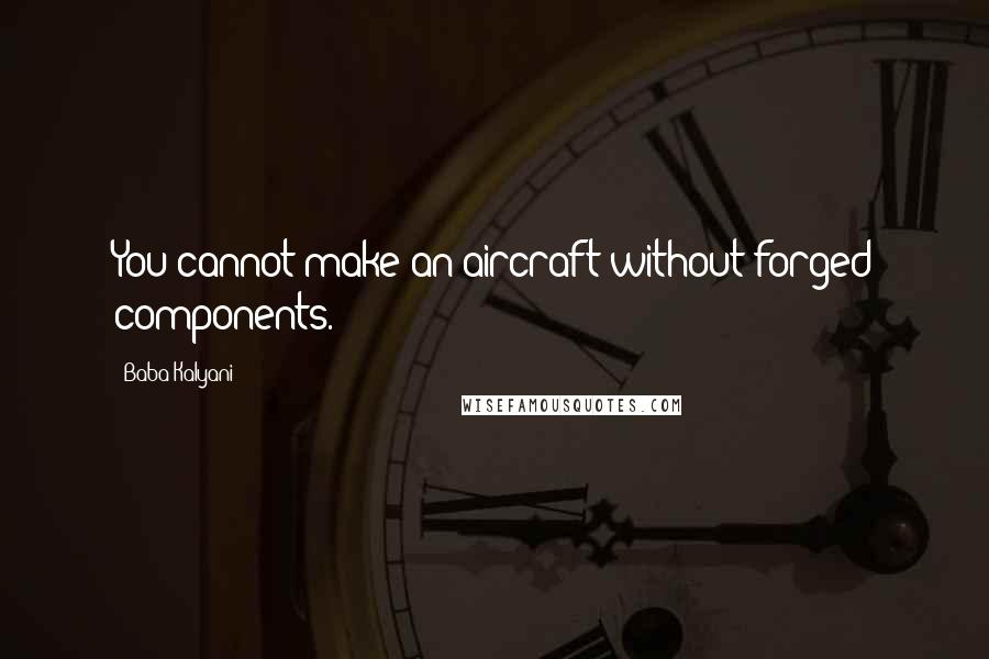 Baba Kalyani quotes: You cannot make an aircraft without forged components.