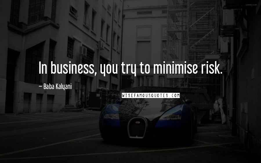 Baba Kalyani quotes: In business, you try to minimise risk.
