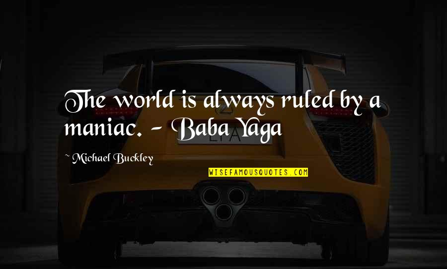 Baba Yaga Quotes By Michael Buckley: The world is always ruled by a maniac.
